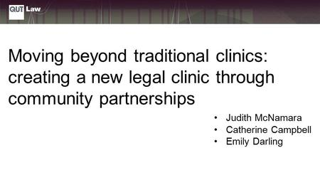 Judith McNamara Catherine Campbell Emily Darling Moving beyond traditional clinics: creating a new legal clinic through community partnerships.
