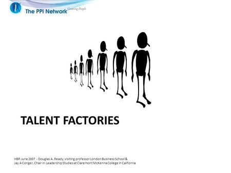 TALENT FACTORIES HBR June 2007 - Douglas A. Ready, visiting professor London Business School & Jay A Conger, Chair in Leadership Studies at Claremont McKenna.