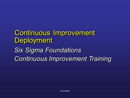 Continuous Improvement Deployment Six Sigma Foundations Continuous Improvement Training Six Sigma Foundations Continuous Improvement Training freesixsigmasite.