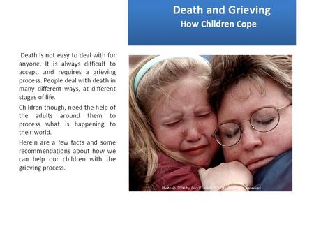 Death and Grieving How Children Cope Death is not easy to deal with for anyone. It is always difficult to accept, and requires a grieving process. People.