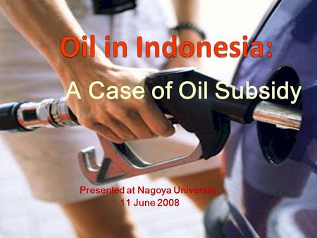 A Case of Oil Subsidy Presented at Nagoya University, 11 June 2008.