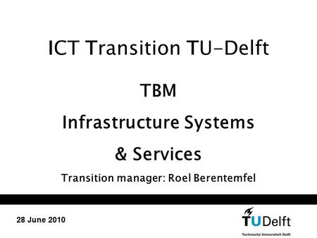 ICT Transition TU-Delft TBM Infrastructure Systems & Services Transition manager: Roel Berentemfel 28 June 2010.