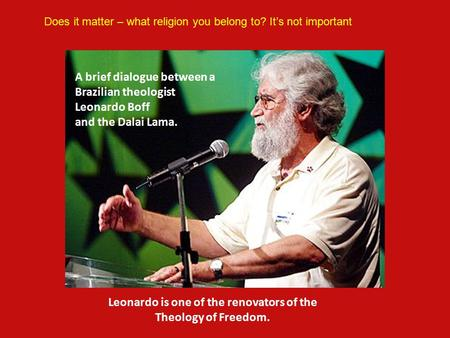 A brief dialogue between a Brazilian theologist Leonardo Boff and the Dalai Lama. Leonardo is one of the renovators of the Theology of Freedom. Does it.