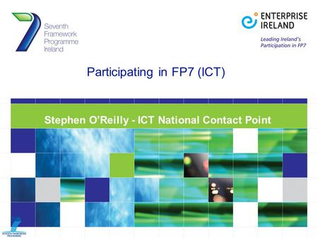 Participating in FP7 (ICT) Stephen O'Reilly - ICT National Contact Point.