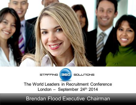 Brendan Flood Executive Chairman The World Leaders in Recruitment Conference London – September 24 th 2014.