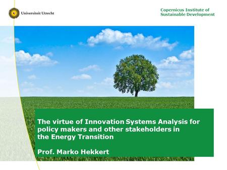 Copernicus Institute of Sustainable Development The virtue of Innovation Systems Analysis for policy makers and other stakeholders in the Energy Transition.