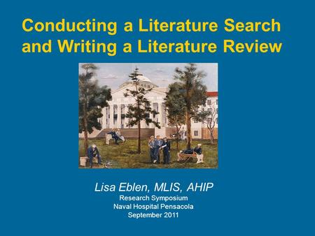 Conducting a Literature Search and Writing a Literature Review Lisa Eblen, MLIS, AHIP Research Symposium Naval Hospital Pensacola September 2011.
