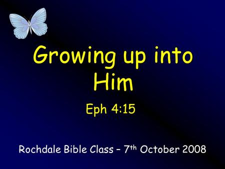 Growing up into Him Rochdale Bible Class – 7 th October 2008 Eph 4:15.