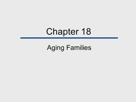 Chapter 18 Aging Families. Chapter Outline  Our Aging Population  Living Arrangements of Older Americans  Aging in Today's Economy  Marriage Relationships.