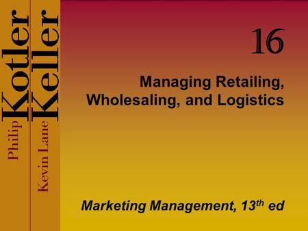 Managing Retailing, Wholesaling, and Logistics Marketing Management, 13 th ed 16.