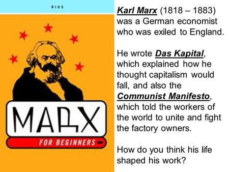 Karl Marx (1818 – 1883) was a German economist who was exiled to England. He wrote Das Kapital, which explained how he thought capitalism would fall, and.