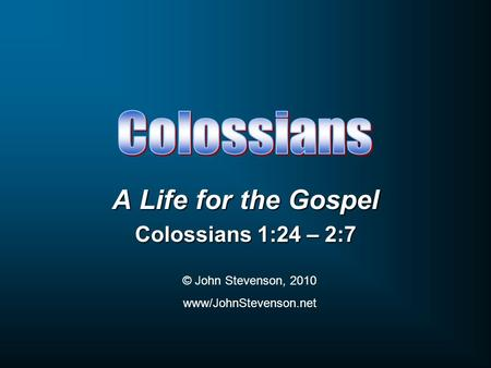 A Life for the Gospel Colossians 1:24 – 2:7 © John Stevenson, 2010 www/JohnStevenson.net.