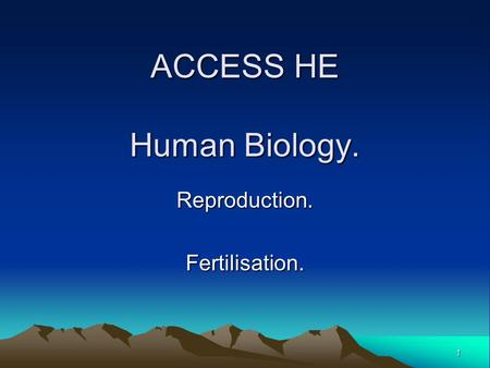 1 ACCESS HE Human Biology. Reproduction.Fertilisation.