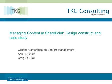 TKG Consulting LLC Managing Content in SharePoint: Design construct and case study Gilbane Conference on Content Management April 10, 2007 Craig St. Clair.