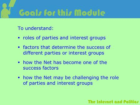 The Internet and Politics Goals for this Module To understand:  roles of parties and interest groups  factors that determine the success of different.