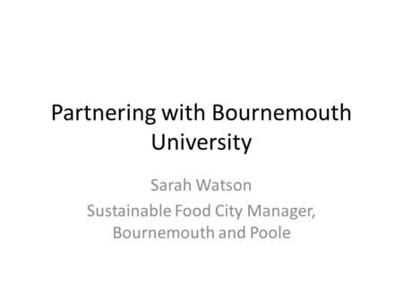 Partnering with Bournemouth University Sarah Watson Sustainable Food City Manager, Bournemouth and Poole.