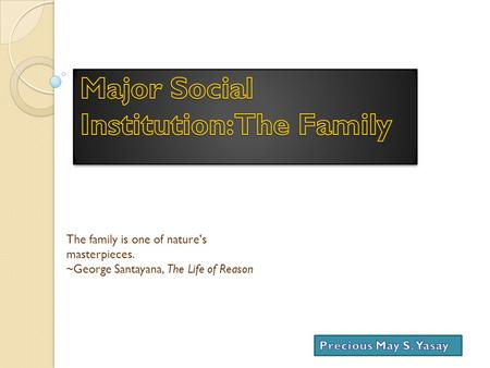 The family is one of nature's masterpieces. ~George Santayana, The Life of Reason.