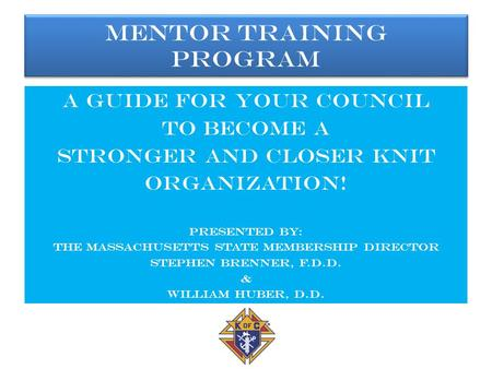Mentor Training Program A guide for your council To become a Stronger and closer knit Organization! Presented by: The Massachusetts State Membership director.