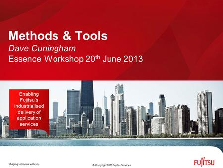 Methods & Tools Dave Cuningham Essence Workshop 20 th June 2013 Enabling Fujitsu's industrialised delivery of application services © Copyright 2013 Fujitsu.