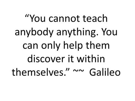 """You cannot teach anybody anything. You can only help them discover it within themselves."" ~~ Galileo."