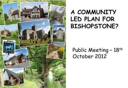 A COMMUNITY LED PLAN FOR BISHOPSTONE? Public Meeting – 18 th October 2012.