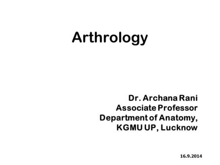 Arthrology Dr. Archana Rani Associate Professor Department of Anatomy,
