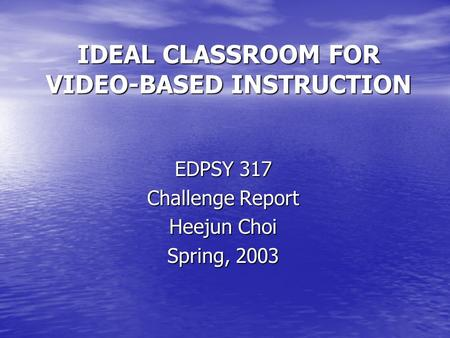 IDEAL CLASSROOM FOR VIDEO-BASED INSTRUCTION EDPSY 317 Challenge Report Heejun Choi Spring, 2003.