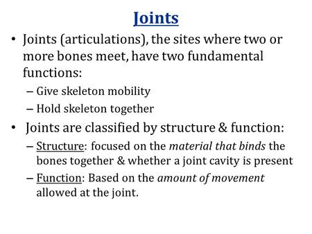 Joints Joints (articulations), the sites where two or more bones meet, have two fundamental functions: – Give skeleton mobility – Hold skeleton together.