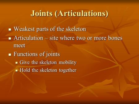 Joints (Articulations) Weakest parts of the skeleton Weakest parts of the skeleton Articulation – site where two or more bones meet Articulation – site.