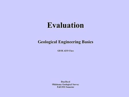 Evaluation Geological Engineering Basics GEOL 4233 Class Dan Boyd Oklahoma Geological Survey Fall 2011 Semester.