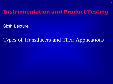 1 Sixth Lecture Types of Transducers and Their Applications Instrumentation and Product Testing.