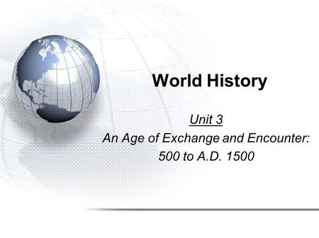 World History Unit 3 An Age of Exchange and Encounter: 500 to A.D. 1500.