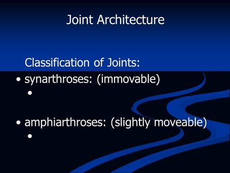 Joint Architecture Classification of Joints: synarthroses: (immovable)