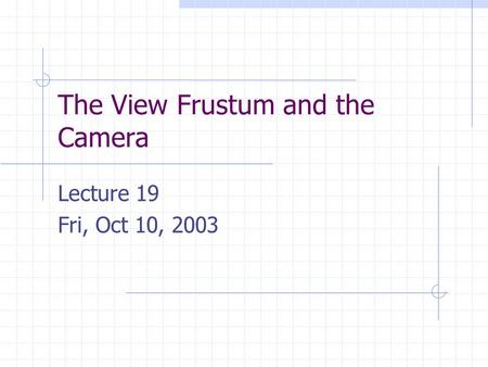 The View Frustum and the Camera Lecture 19 Fri, Oct 10, 2003.