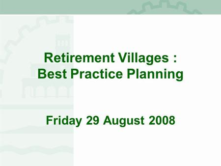 Retirement Villages : Best Practice Planning Friday 29 August 2008.