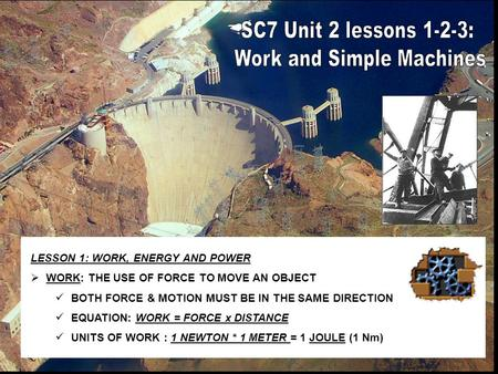 LESSON 1: WORK, ENERGY AND POWER  WORK: THE USE OF FORCE TO MOVE AN OBJECT BOTH FORCE & MOTION MUST BE IN THE SAME DIRECTION EQUATION: WORK = FORCE x.