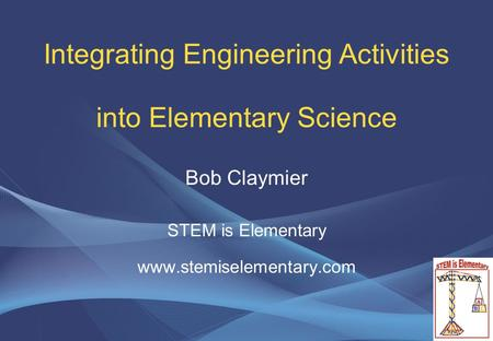 Integrating Engineering Activities into Elementary Science Bob Claymier STEM is Elementary www.stemiselementary.com.