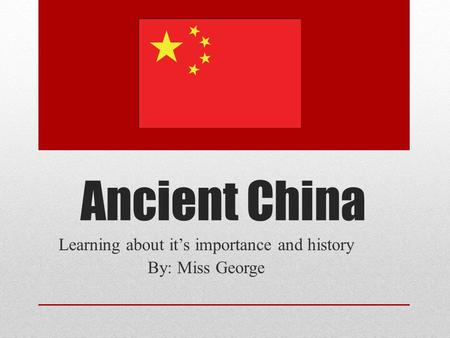 Ancient China Learning about it's importance and history By: Miss George.