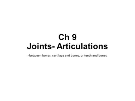 Ch 9 Joints- Articulations -between bones, cartilage and bones, or teeth and bones.
