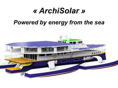 « ArchiSolar » Powered by energy from the sea. For the moment, solar boats are powered only by solar cells, with low efficiency. © Turanor Planet Solar.