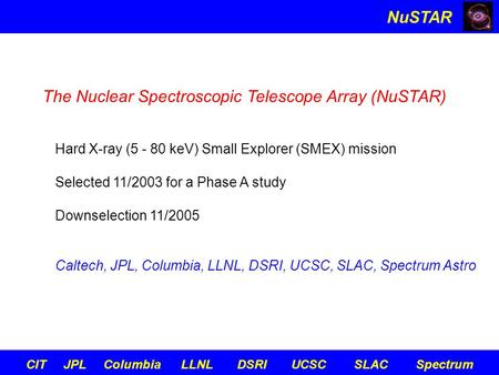 NuSTAR CIT JPL Columbia LLNL DSRI UCSC SLAC Spectrum The Nuclear Spectroscopic Telescope Array (NuSTAR) Hard X-ray (5 - 80 keV) Small Explorer (SMEX) mission.