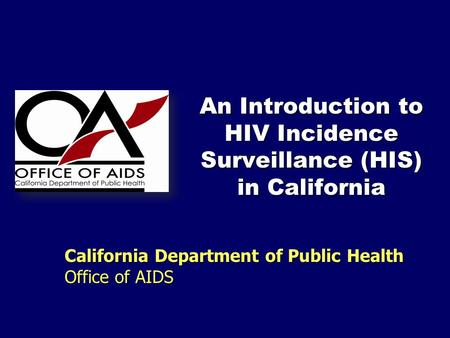 An Introduction to HIV Incidence Surveillance (HIS) in California California Department of Public Health Office of AIDS.