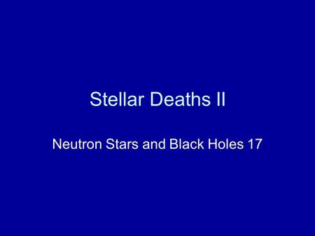 Stellar Deaths II Neutron Stars and Black Holes 17.
