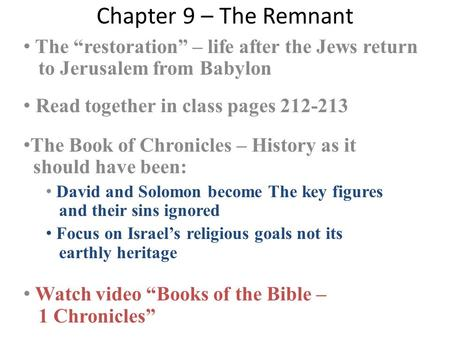"Chapter 9 – The Remnant The ""restoration"" – life after the Jews return to Jerusalem from Babylon Read together in class pages 212-213 The Book of Chronicles."