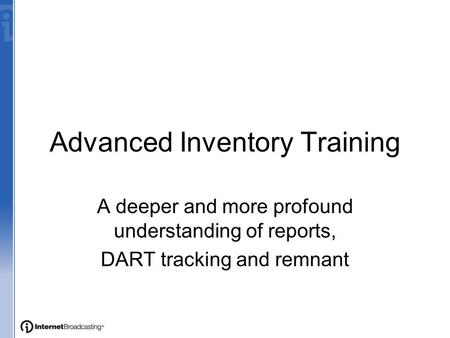 Advanced Inventory Training A deeper and more profound understanding of reports, DART tracking and remnant.