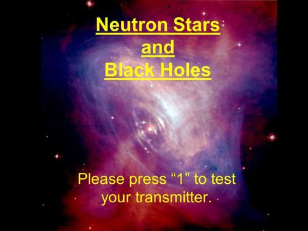 "Neutron Stars and Black Holes Please press ""1"" to test your transmitter."