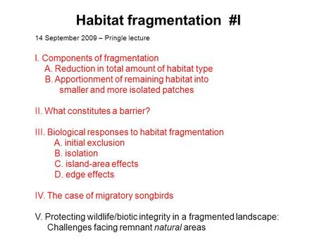 Habitat fragmentation #I 14 September 2009 – Pringle lecture l. Components of fragmentation A. Reduction in total amount of habitat type B. Apportionment.