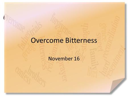 Overcome Bitterness November 16. Think about it … How would you describe the taste of bitterness? Sometimes the harsh, disagreeable feeling comes in relationships.
