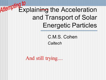 Explaining the Acceleration and Transport of Solar Energetic Particles C.M.S. Cohen Caltech And still trying....