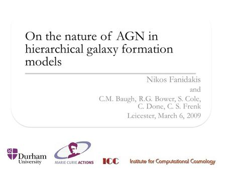On the nature of AGN in hierarchical galaxy formation models Nikos Fanidakis and C.M. Baugh, R.G. Bower, S. Cole, C. Done, C. S. Frenk Leicester, March.